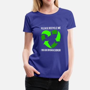 Organ Please recycle me I m an Organ Donor T Shirt Lun - Women's Premium T-Shirt