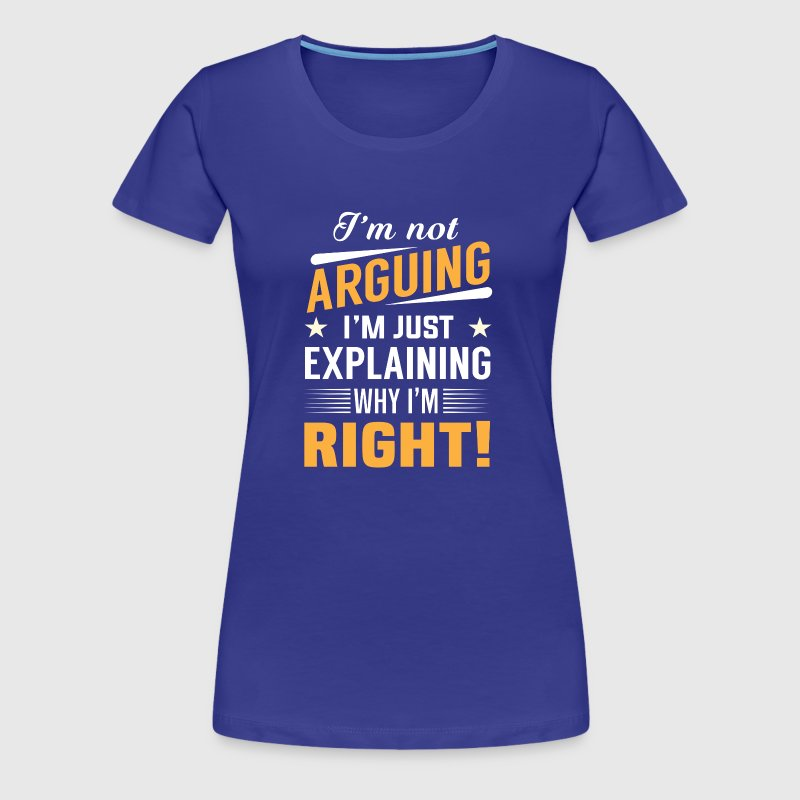 I'm not arguing right - Women's Premium T-Shirt