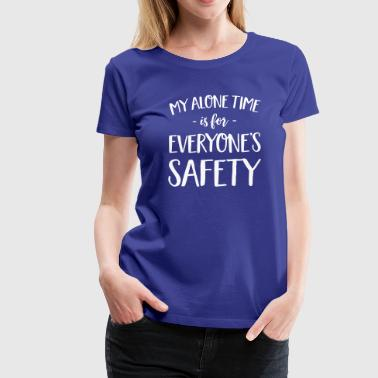 My Alone Time My Alone Time is for Everyone's Safety - Women's Premium T-Shirt