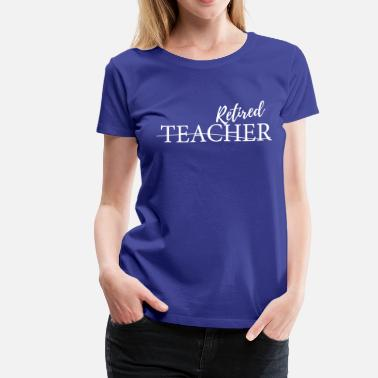 Teacher Retirement Retired Teacher - Women's Premium T-Shirt