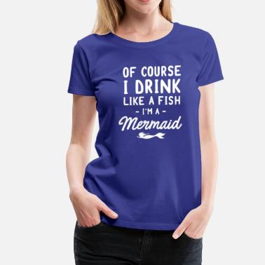 I Drink Like A Fish Of Course I Drink Like A Fish - I'm A Mermaid - Women's Premium T-Shirt