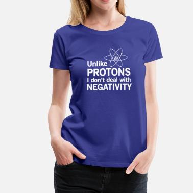 Unlike Protons I Don't Deal With Negativity - Women's Premium T-Shirt