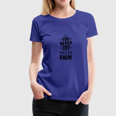 If you never try you'll never know - Women's Premium T-Shirt