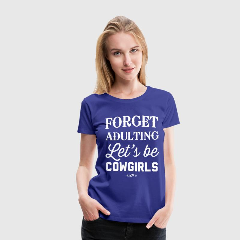 Forget adulting. Let's be cowgirls - Women's Premium T-Shirt