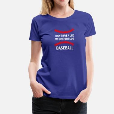 Brothers Play Baseball I don't have a life my brother plays baseball - Women's Premium T-Shirt