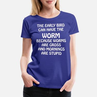 Gross Worm The early bird can have the worm - Women's Premium T-Shirt