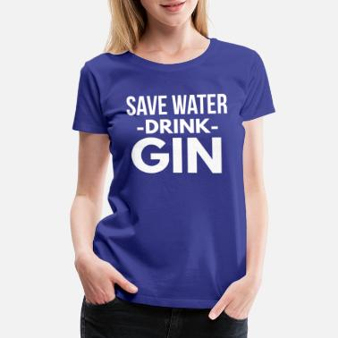 Save Water Drink Gin Save water drink Gin - Women's Premium T-Shirt