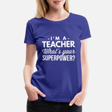 Teach I m a Teacher what s your Superpower? - Women's Premium T-Shirt