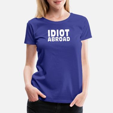 Abroad Idiot Abroad - Women's Premium T-Shirt