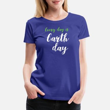 Earth Day Earth day everyday is earth day - Women's Premium T-Shirt