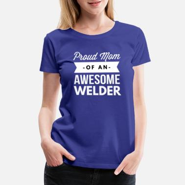 Welder Mom Proud Mom of an awesome Welder - Women's Premium T-Shirt