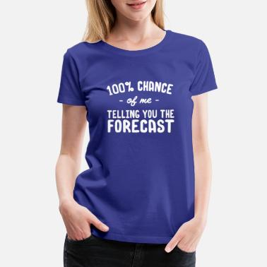 Weather 100% Chance of me Telling You the Forecast - Women's Premium T-Shirt