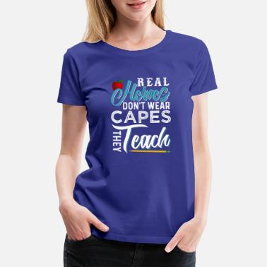 Teacher Hero Real Heroes Don't Wear Capes They Teach - Women's Premium T-Shirt