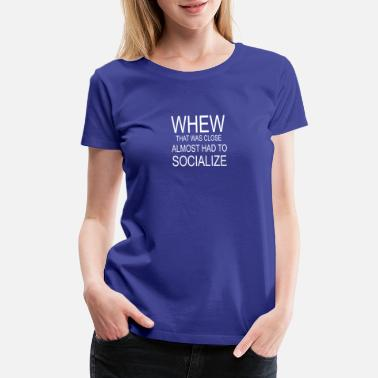 Almost Whew That Was Close Almost Had To Socialize - Women's Premium T-Shirt