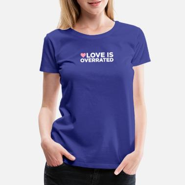 Loves Not Overrated Love Is Overrated. - Women's Premium T-Shirt