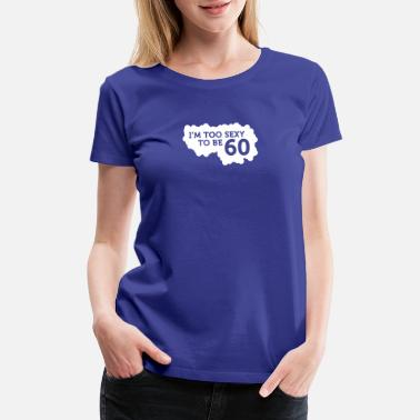 Mature I'm Too Sexy To Be 60 Year Old! - Women's Premium T-Shirt