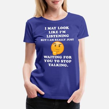 Stop I May Look Like I m Listening Stop Talking Funny - Women's Premium T-Shirt