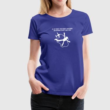 First You Don't Succeed,Skydiving Is Not For You! - Women's Premium T-Shirt