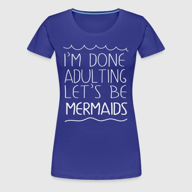 I'm done adulting let's be mermaids - Women's Premium T-Shirt
