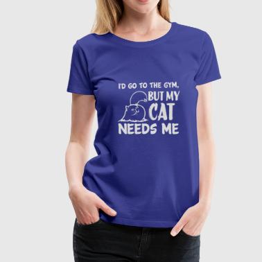 I 'd go to the gym, but my cat needs me. - Women's Premium T-Shirt