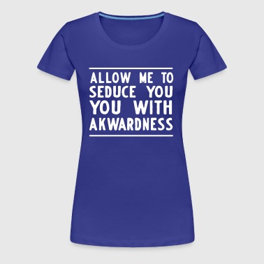 Allow me to seduce you with akwardness - Women's Premium T-Shirt