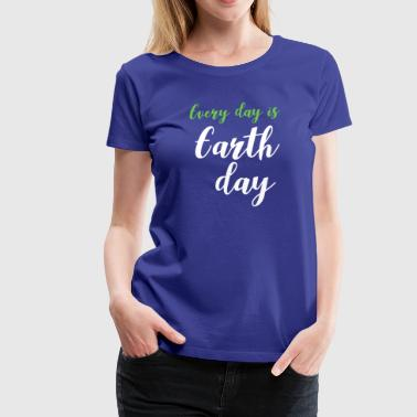 Earth day everyday is earth day - Women's Premium T-Shirt