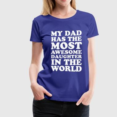 My Dad Has The Most Awesome Daughter dad - Women's Premium T-Shirt