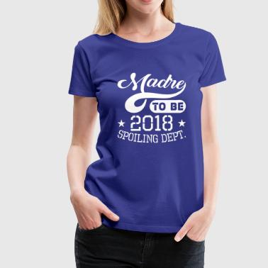 Madre To Be 2018 Spoiling Dept - Women's Premium T-Shirt