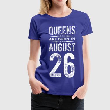 queens are born in august 26 t shirt - Women's Premium T-Shirt