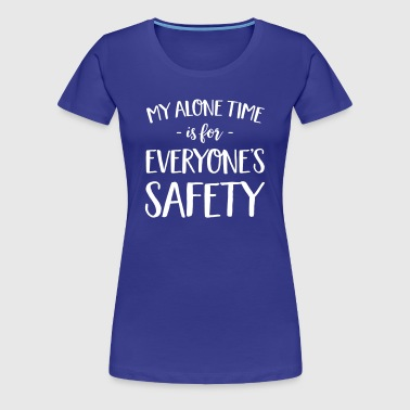 My Alone Time is for Everyone's Safety - Women's Premium T-Shirt