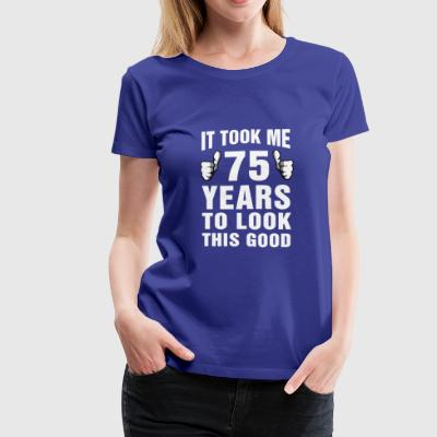 It Took Me 75 Years To Look This Good - Women's Premium T-Shirt