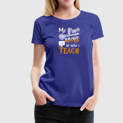 My Broom Broke So Now I Teach Halloween - Women's Premium T-Shirt