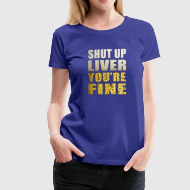 Liver Fine Alcohol Drink Shut Up Shirt - Women's Premium T-Shirt