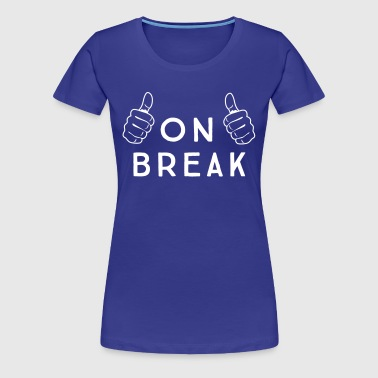 On Break - Women's Premium T-Shirt