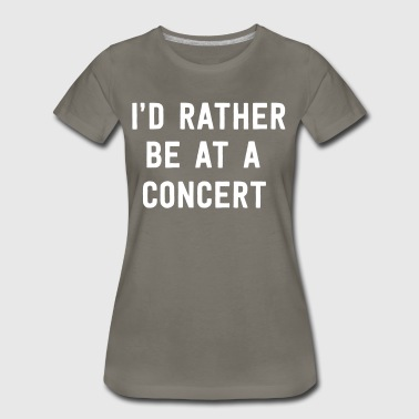 I'd rather be at a concert - Women's Premium T-Shirt
