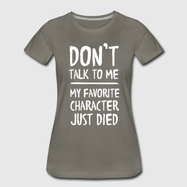 Don't talk to me my favorite character just died - Women's Premium T-Shirt