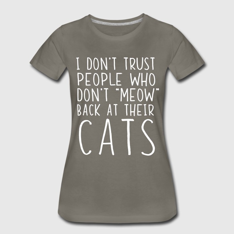 I don't trust people who don't meow back at cats - Women's Premium T-Shirt