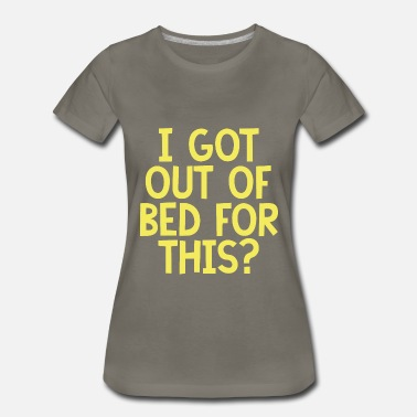 Got Out I Got Out Of Bed For This - Women's Premium T-Shirt