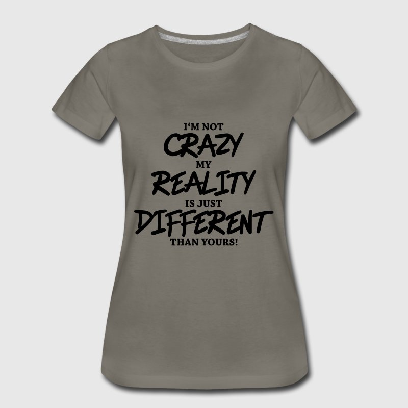 I'm not crazy, my reality is just different... - Women's Premium T-Shirt