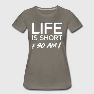 Life is short and so am I - Women's Premium T-Shirt