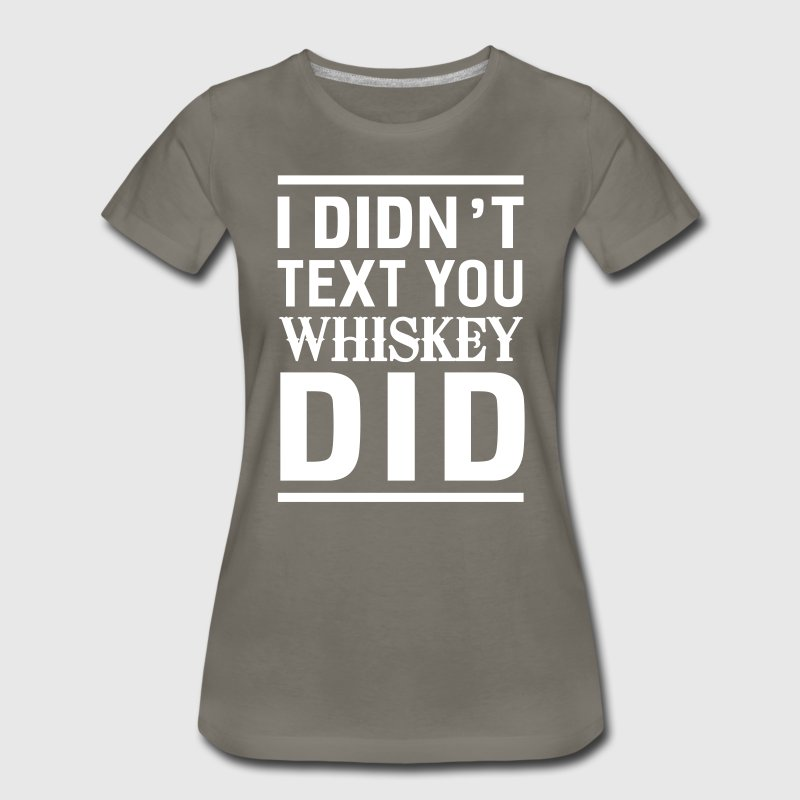 I didn't text you Whiskey did - Women's Premium T-Shirt