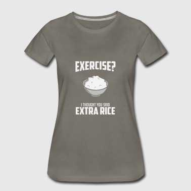 Rice Exercise I Though You Said Extra Rice - Women's Premium T-Shirt