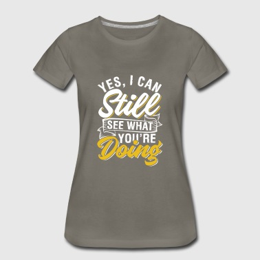 Yes, I Can Still See What You're Doing - Women's Premium T-Shirt