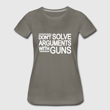 DON'T SOLVE ARGUMENTS WITH GUNS | Gun Violence - Women's Premium T-Shirt