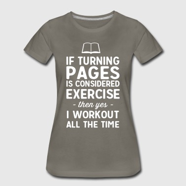 If turning pages is considered exercise. I workout - Women's Premium T-Shirt