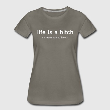 Life is a Bitch - Women's Premium T-Shirt