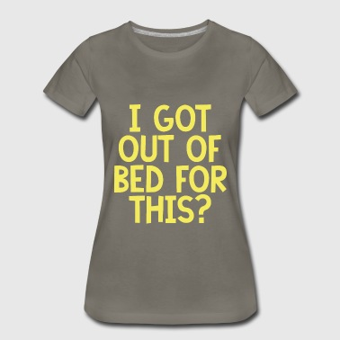 I Got Out Of Bed For This - Women's Premium T-Shirt
