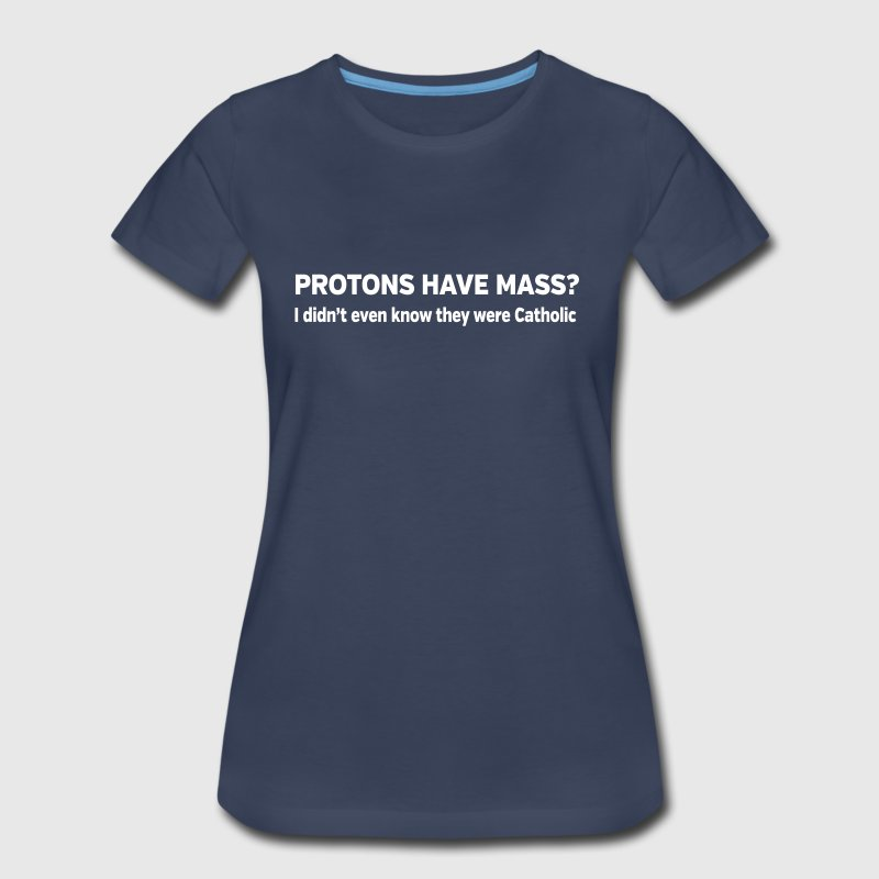 Protons have mass. They were Catholic? - Women's Premium T-Shirt