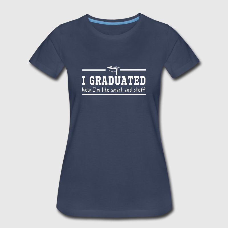 I graduated. Now I'm like smart and stuff - Women's Premium T-Shirt