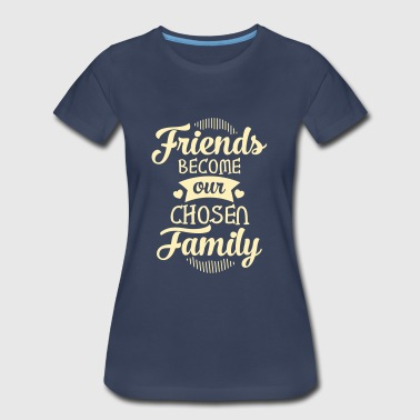 Friends Become Our Chosen Family - Women's Premium T-Shirt